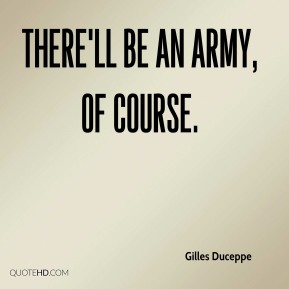 Gilles Duceppe - There'll be an army, of course.