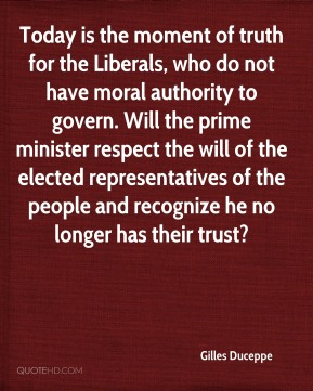 Gilles Duceppe - Today is the moment of truth for the Liberals, who do not have moral authority to govern. Will the prime minister respect the will of the elected representatives of the people and recognize he no longer has their trust?