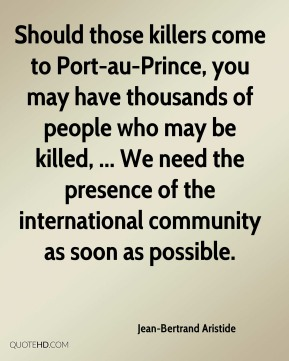 Jean-Bertrand Aristide  - Should those killers come to Port-au-Prince, you may have thousands of people who may be killed, ... We need the presence of the international community as soon as possible.