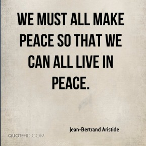 Jean-Bertrand Aristide  - We must all make peace so that we can all live in peace.