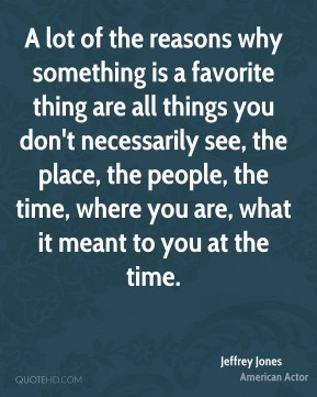 Jeffrey Jones - A lot of the reasons why something is a favorite thing are all things you don't necessarily see, the place, the people, the time, where you are, what it meant to you at the time.