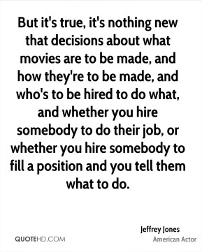 But it's true, it's nothing new that decisions about what movies are to be made, and how they're to be made, and who's to be hired to do what, and whether you hire somebody to do their job, or whether you hire somebody to fill a position and you tell them what to do.