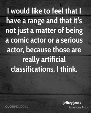 Jeffrey Jones - I would like to feel that I have a range and that it's not just a matter of being a comic actor or a serious actor, because those are really artificial classifications, I think.