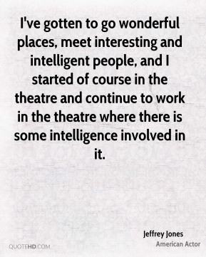 I've gotten to go wonderful places, meet interesting and intelligent people, and I started of course in the theatre and continue to work in the theatre where there is some intelligence involved in it.