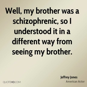 Well, my brother was a schizophrenic, so I understood it in a different way from seeing my brother.