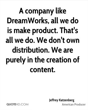 A company like DreamWorks, all we do is make product. That's all we do. We don't own distribution. We are purely in the creation of content.