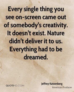 Every single thing you see on-screen came out of somebody's creativity. It doesn't exist. Nature didn't deliver it to us. Everything had to be dreamed.