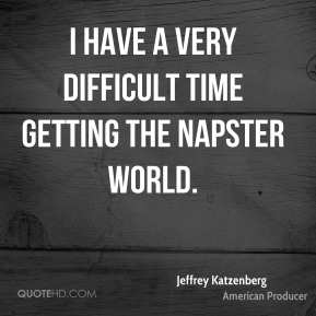 Jeffrey Katzenberg - I have a very difficult time getting the Napster world.