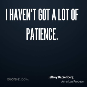 I haven't got a lot of patience.