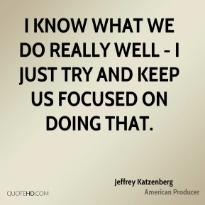 I know what we do really well - I just try and keep us focused on doing that.
