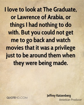 Jeffrey Katzenberg - I love to look at The Graduate, or Lawrence of Arabia, or things I had nothing to do with. But you could not get me to go back and watch movies that it was a privilege just to be around them when they were being made.