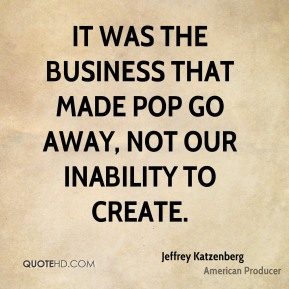 It was the business that made Pop go away, not our inability to create.