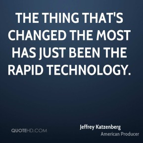 The thing that's changed the most has just been the rapid technology.