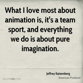 What I love most about animation is, it's a team sport, and everything we do is about pure imagination.