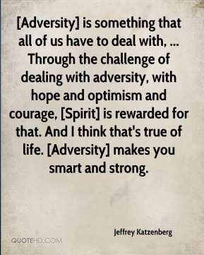 [Adversity] is something that all of us have to deal with, ... Through the challenge of dealing with adversity, with hope and optimism and courage, [Spirit] is rewarded for that. And I think that's true of life. [Adversity] makes you smart and strong.