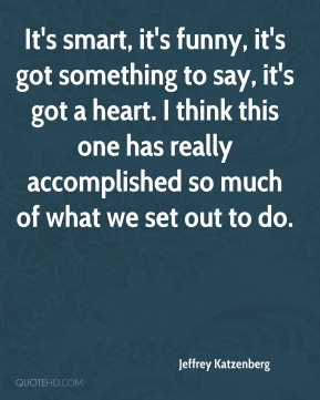 It's smart, it's funny, it's got something to say, it's got a heart. I think this one has really accomplished so much of what we set out to do.