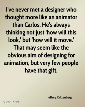 Jeffrey Katzenberg  - I've never met a designer who thought more like an animator than Carlos. He's always thinking not just 'how will this look,' but 'how will it move.' That may seem like the obvious aim of designing for animation, but very few people have that gift.