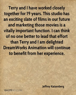 Terry and I have worked closely together for 19 years. This studio has an exciting slate of films in our future and marketing those movies is a vitally important function. I can think of no one better to lead that effort than Terry and I am delighted DreamWorks Animation will continue to benefit from her experience.