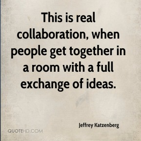 This is real collaboration, when people get together in a room with a full exchange of ideas.
