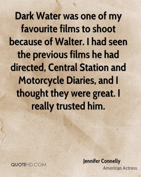Jennifer Connelly - Dark Water was one of my favourite films to shoot because of Walter. I had seen the previous films he had directed, Central Station and Motorcycle Diaries, and I thought they were great. I really trusted him.
