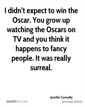 Jennifer Connelly - I didn't expect to win the Oscar. You grow up watching the Oscars on TV and you think it happens to fancy people. It was really surreal.