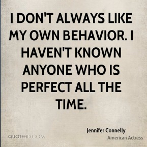 Jennifer Connelly - I don't always like my own behavior. I haven't known anyone who is perfect all the time.