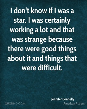 I don't know if I was a star. I was certainly working a lot and that was strange because there were good things about it and things that were difficult.