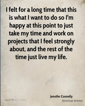 I felt for a long time that this is what I want to do so I'm happy at this point to just take my time and work on projects that I feel strongly about, and the rest of the time just live my life.