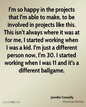 Jennifer Connelly - I'm so happy in the projects that I'm able to make, to be involved in projects like this. This isn't always where it was at for me, I started working when I was a kid. I'm just a different person now, I'm 30. I started working when I was 11 and it's a different ballgame.
