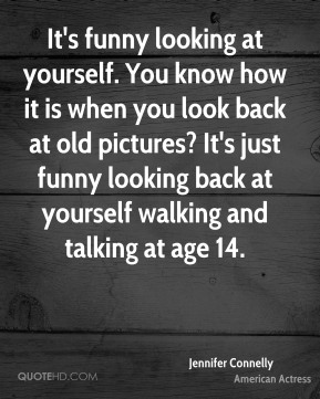 It's funny looking at yourself. You know how it is when you look back at old pictures? It's just funny looking back at yourself walking and talking at age 14.