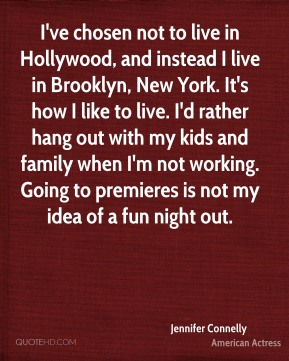 Jennifer Connelly - I've chosen not to live in Hollywood, and instead I live in Brooklyn, New York. It's how I like to live. I'd rather hang out with my kids and family when I'm not working. Going to premieres is not my idea of a fun night out.