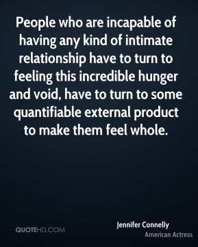 People who are incapable of having any kind of intimate relationship have to turn to feeling this incredible hunger and void, have to turn to some quantifiable external product to make them feel whole.