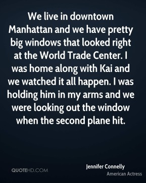 Jennifer Connelly - We live in downtown Manhattan and we have pretty big windows that looked right at the World Trade Center. I was home along with Kai and we watched it all happen. I was holding him in my arms and we were looking out the window when the second plane hit.