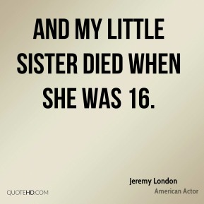 Jeremy London - And my little sister died when she was 16.