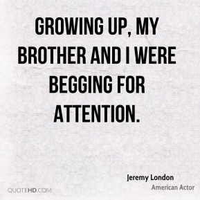 Jeremy London - Growing up, my brother and I were begging for attention.
