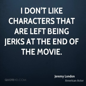 I don't like characters that are left being jerks at the end of the movie.