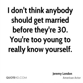 I don't think anybody should get married before they're 30. You're too young to really know yourself.