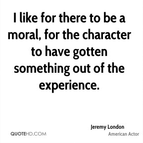 I like for there to be a moral, for the character to have gotten something out of the experience.