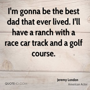 I'm gonna be the best dad that ever lived. I'll have a ranch with a race car track and a golf course.