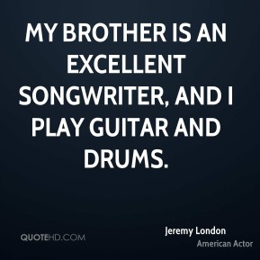 My brother is an excellent songwriter, and I play guitar and drums.