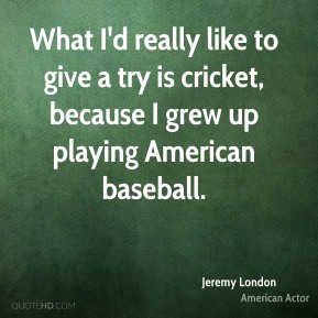 What I'd really like to give a try is cricket, because I grew up playing American baseball.