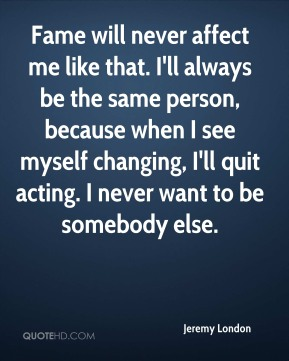 Jeremy London  - Fame will never affect me like that. I'll always be the same person, because when I see myself changing, I'll quit acting. I never want to be somebody else.