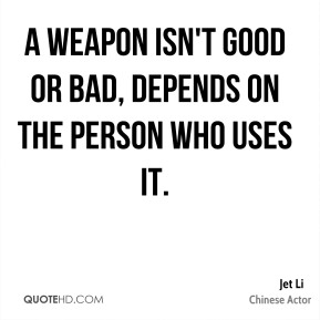 A weapon isn't good or bad, depends on the person who uses it.