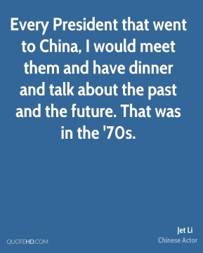 Every President that went to China, I would meet them and have dinner and talk about the past and the future. That was in the '70s.