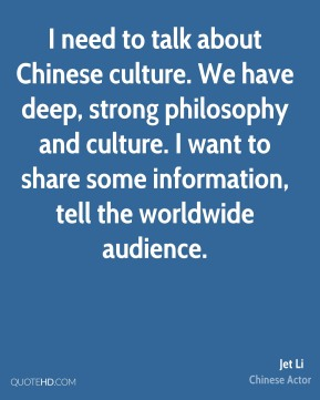 Jet Li - I need to talk about Chinese culture. We have deep, strong philosophy and culture. I want to share some information, tell the worldwide audience.