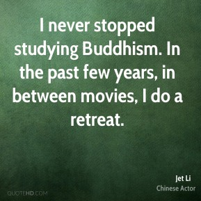 Jet Li - I never stopped studying Buddhism. In the past few years, in between movies, I do a retreat.
