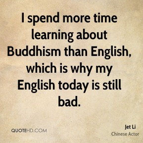 I spend more time learning about Buddhism than English, which is why my English today is still bad.
