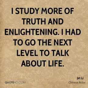 Jet Li - I study more of truth and enlightening. I had to go the next level to talk about life.