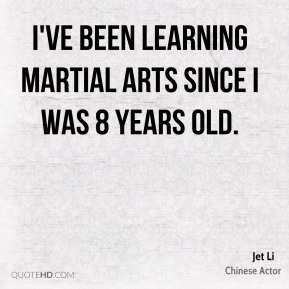 Jet Li - I've been learning martial arts since I was 8 years old.