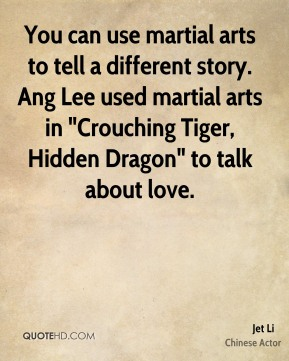 """You can use martial arts to tell a different story. Ang Lee used martial arts in """"Crouching Tiger, Hidden Dragon"""" to talk about love."""